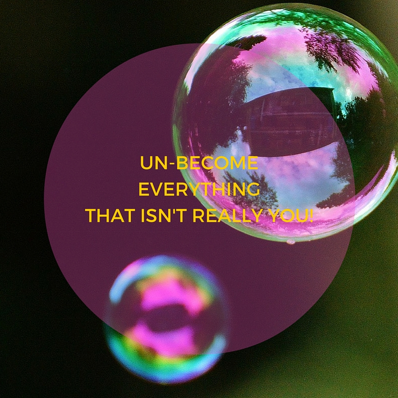 UN-BECOMEEVERYTHING-THAT-ISNT-REALLY-YOU-BUBBLES
